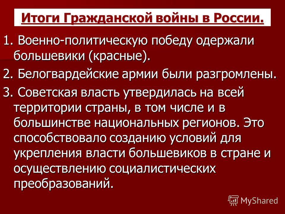Итоги Гражданской войны в России. 1. Военно-политическую победу одержали большевики (красные). 2. Белогвардейские армии были разгромлены. 3. Советская власть утвердилась на всей территории страны, в том числе и в большинстве национальных регионов. Эт