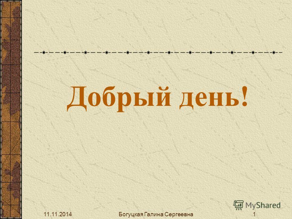 Добрый день! 11.11.2014Богуцкая Галина Сергеевна 1