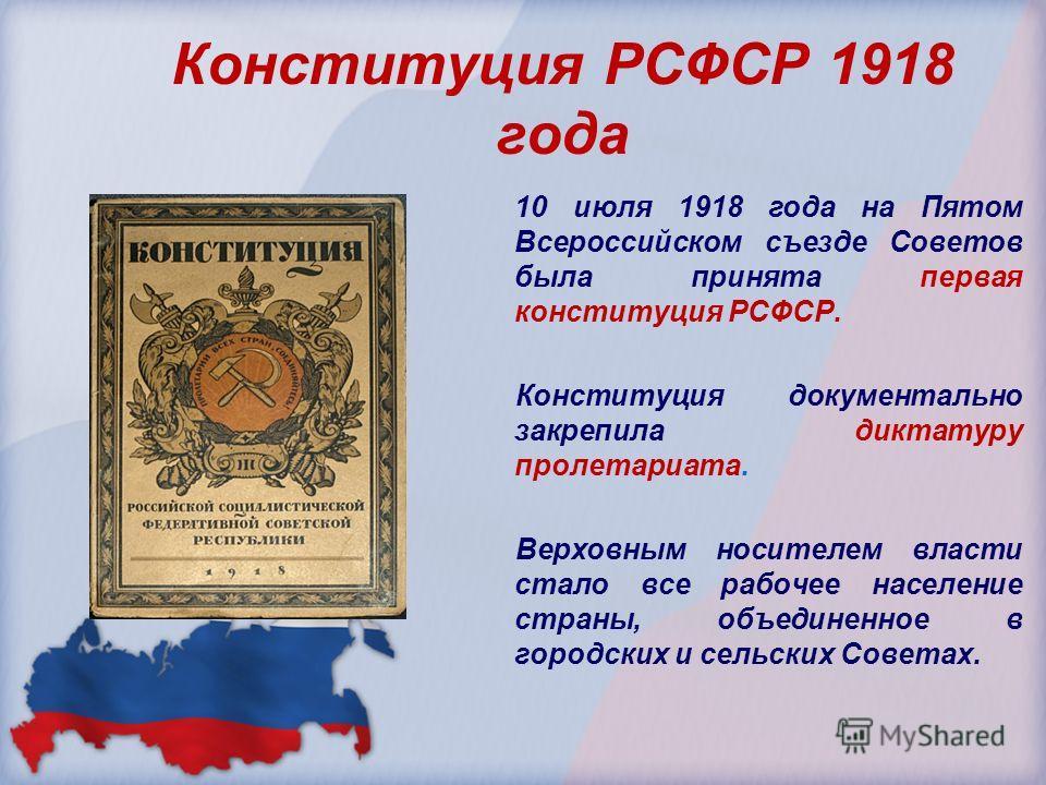 Конституция РСФСР 1918 года 10 июля 1918 года на Пятом Всероссийском съезде Советов была принята первая конституция РСФСР. Конституция документально закрепила диктатуру пролетариата. Верховным носителем власти стало все рабочее население страны, объе