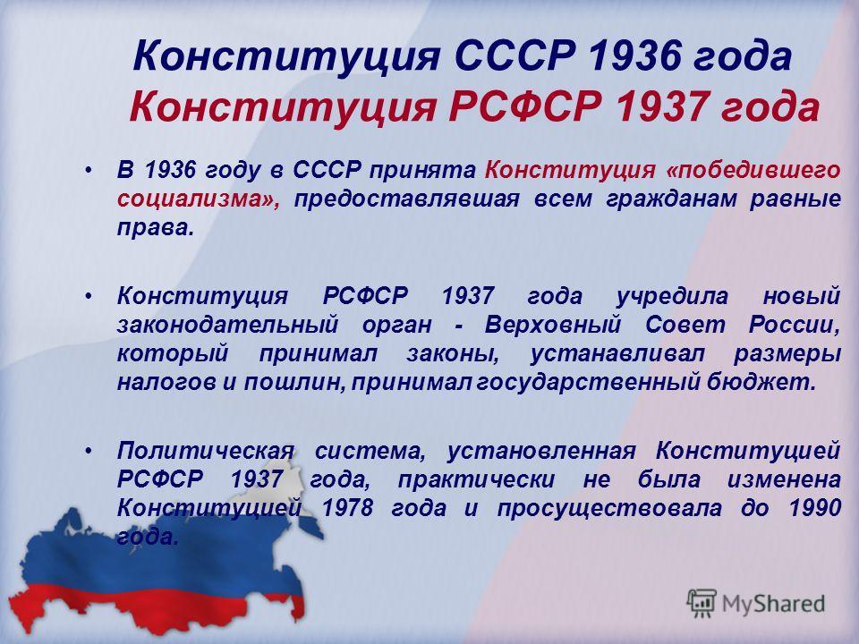 Конституция СССР 1936 года Конституция РСФСР 1937 года В 1936 году в СССР принята Конституция «победившего социализма», предоставлявшая всем гражданам равные права. Конституция РСФСР 1937 года учредила новый законодательный орган - Верховный Совет Ро