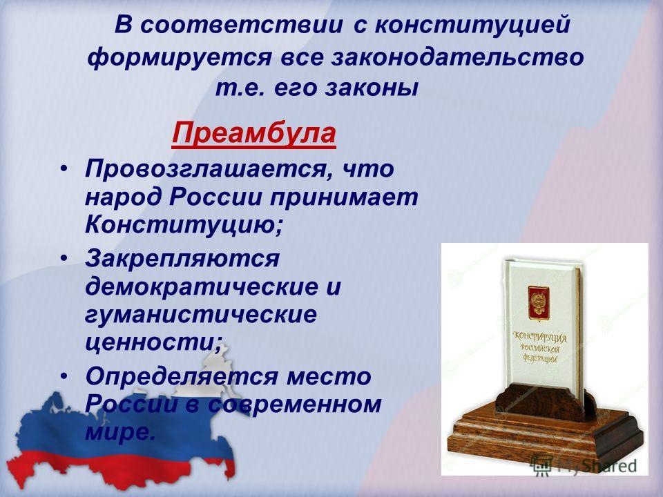 В соответствии с конституцией формируется все законодательство т.е. его законы Преамбула Провозглашается, что народ России принимает Конституцию; Закрепляются демократические и гуманистические ценности; Определяется место России в современном мире.