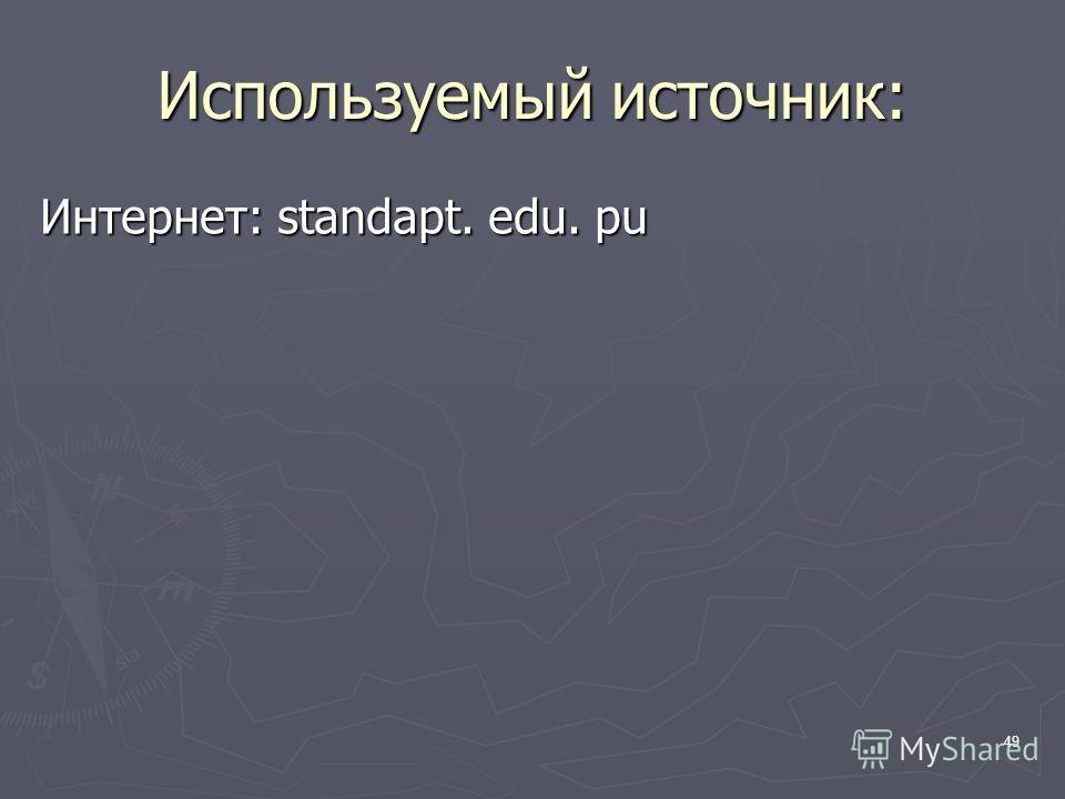 49 Используемый источник: Интернет: standapt. edu. pu