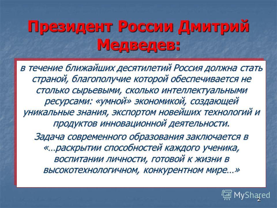 2 Президент России Дмитрий Медведев: в течение ближайших десятилетий Россия должна стать страной, благополучие которой обеспечивается не столько сырьевыми, сколько интеллектуальными ресурсами: «умной» экономикой, создающей уникальные знания, экспорто