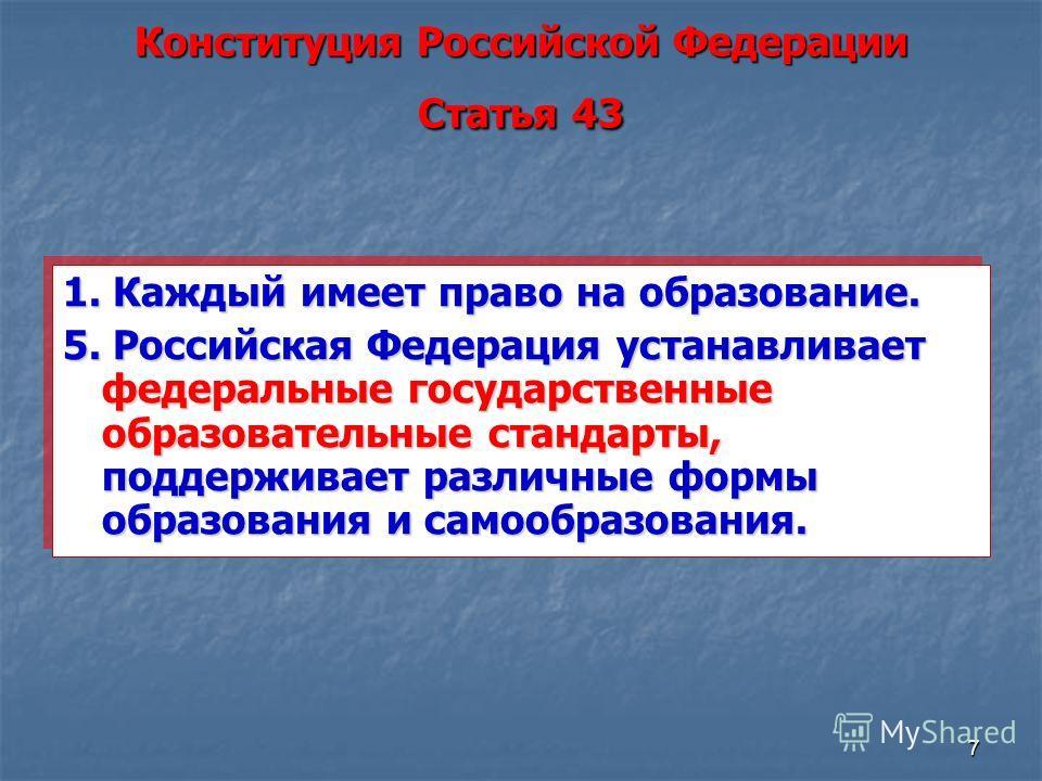 7 Конституция Российской Федерации Статья 43 1. Каждый имеет право на образование. 5. Российская Федерация устанавливает федеральные государственные образовательные стандарты, поддерживает различные формы образования и самообразования. 1. Каждый имее