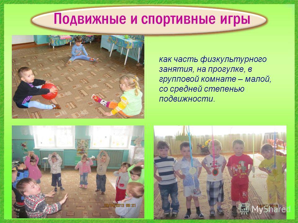 Подвижные и спортивные игры как часть физкультурного занятия, на прогулке, в групповой комнате – малой, со средней степенью подвижности.