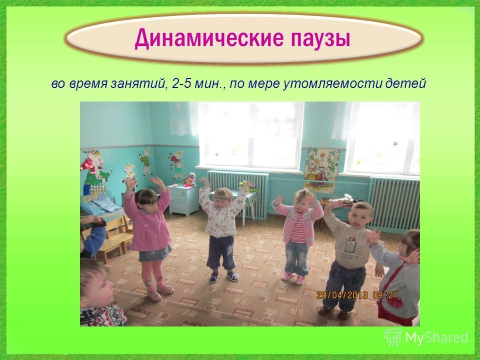 Динамические паузы во время занятий, 2-5 мин., по мере утомляемости детей