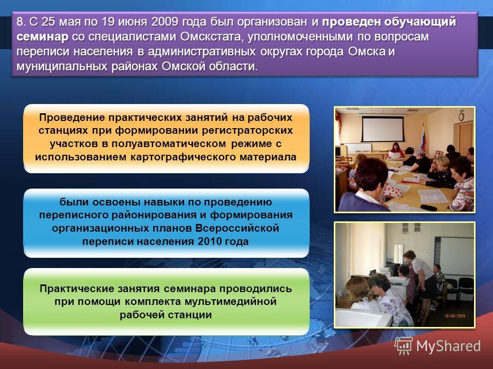 С 25 мая по 19 июня 2009 года был организован и проведен обучающий семинар со специалистами Омскстата, уполномоченными по вопросам переписи населения в административных округах города Омска и муниципальных районах Омской области. 8. С 25 мая по 19 ию