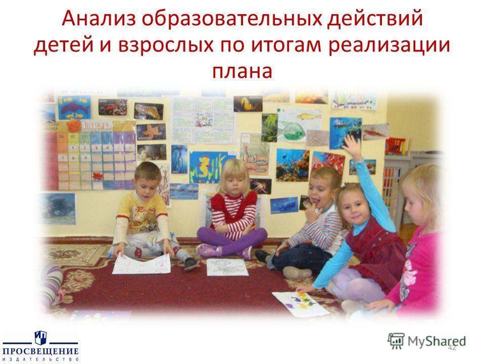 Анализ образовательных действий детей и взрослых по итогам реализации плана 42