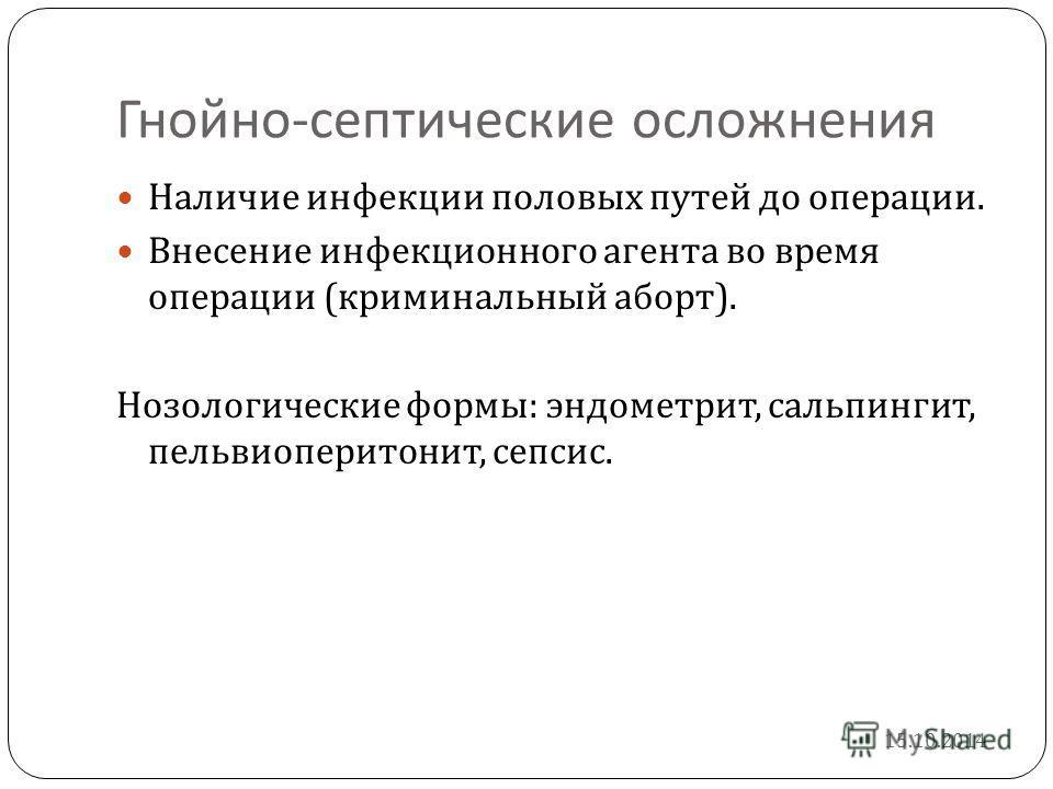 Гнойно - септические осложнения Наличие инфекции половых путей до операции. Внесение инфекционного агента во время операции ( криминальный аборт ). Нозологические формы : эндометрит, сальпингит, пельвиоперитонит, сепсис. 15.10.2014