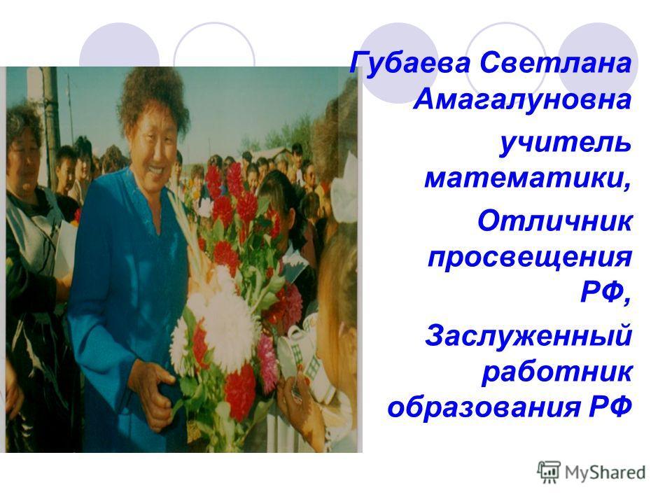 Губаева Светлана Амагалуновна учитель математики, Отличник просвещения РФ, Заслуженный работник образования РФ