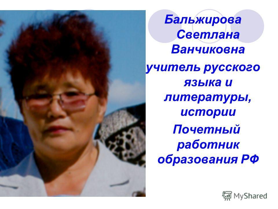Бальжирова Светлана Ванчиковна учитель русского языка и литературы, истории Почетный работник образования РФ