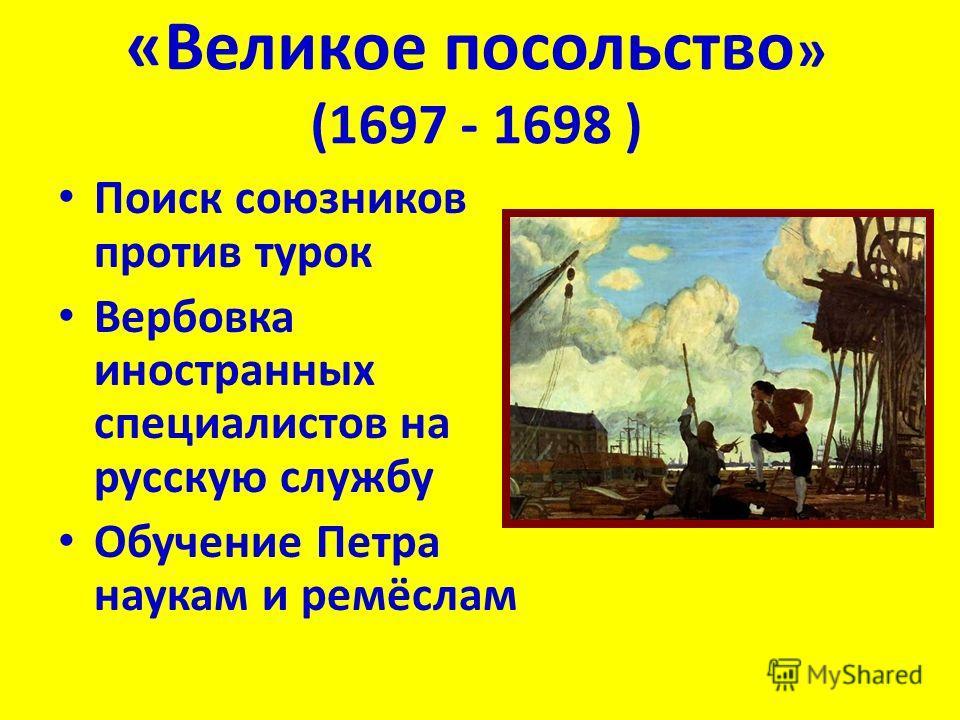 «Великое посольство » (1697 - 1698 ) Поиск союзников против турок Вербовка иностранных специалистов на русскую службу Обучение Петра наукам и ремёслам