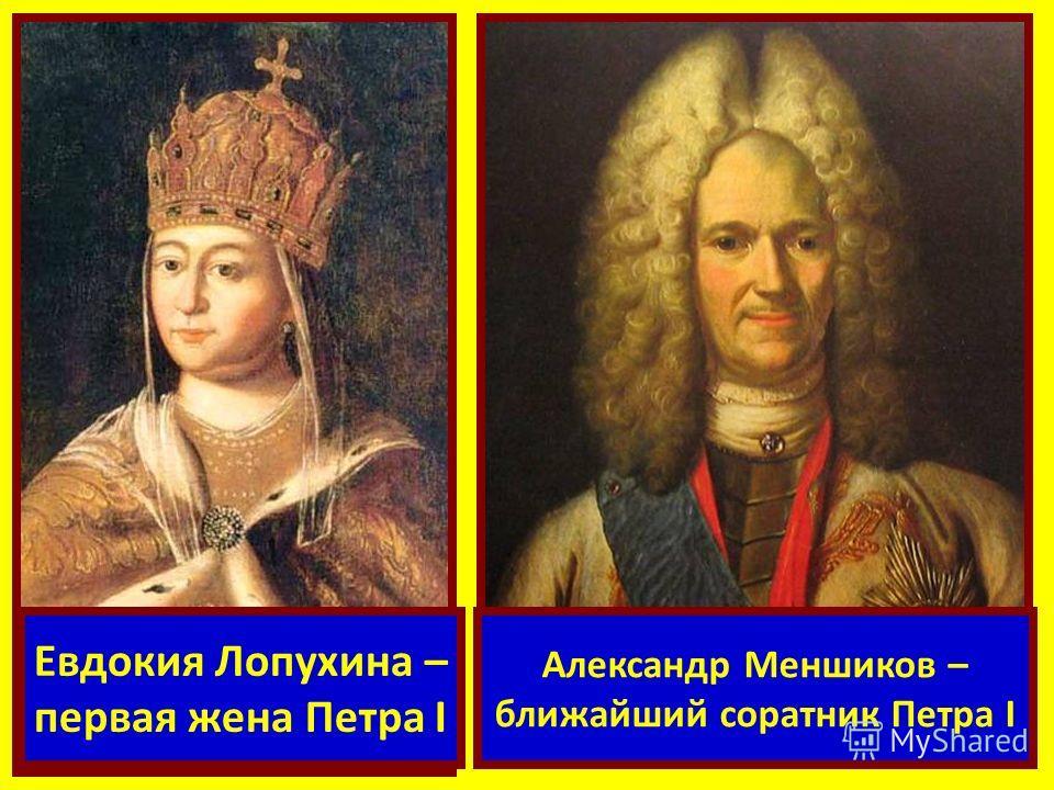 Евдокия Лопухина – первая жена Петра I Александр Меншиков – ближайший соратник Петра I
