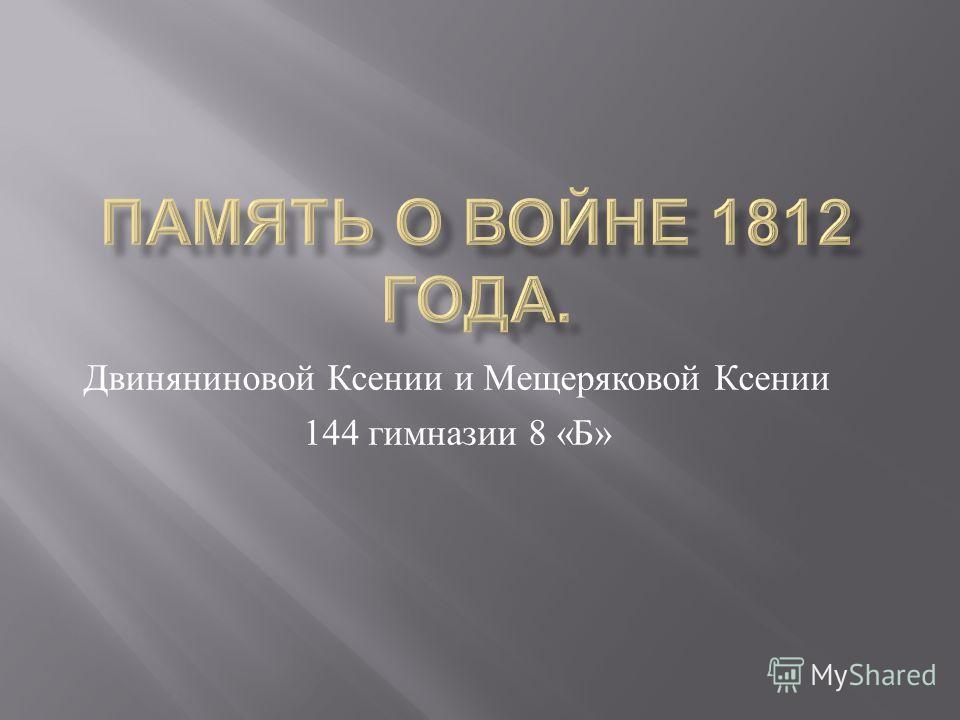 Двиняниновой Ксении и Мещеряковой Ксении 144 гимназии 8 « Б »
