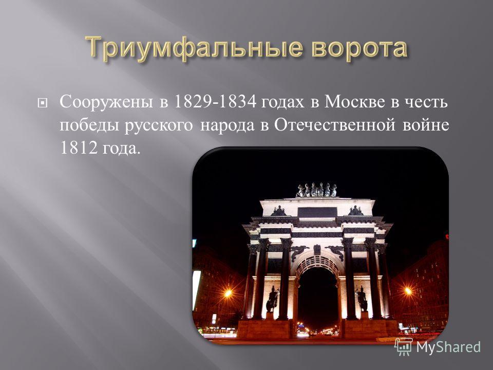 Сооружены в 1829-1834 годах в Москве в честь победы русского народа в Отечественной войне 1812 года.