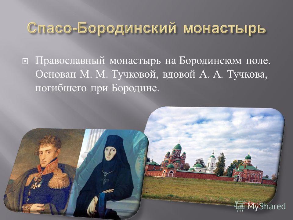 Православный монастырь на Бородинском поле. Основан М. М. Тучковой, вдовой А. А. Тучкова, погибшего при Бородине.