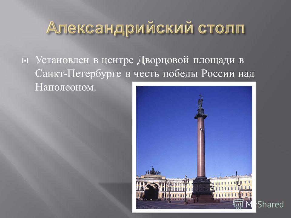Установлен в центре Дворцовой площади в Санкт - Петербурге в честь победы России над Наполеоном.