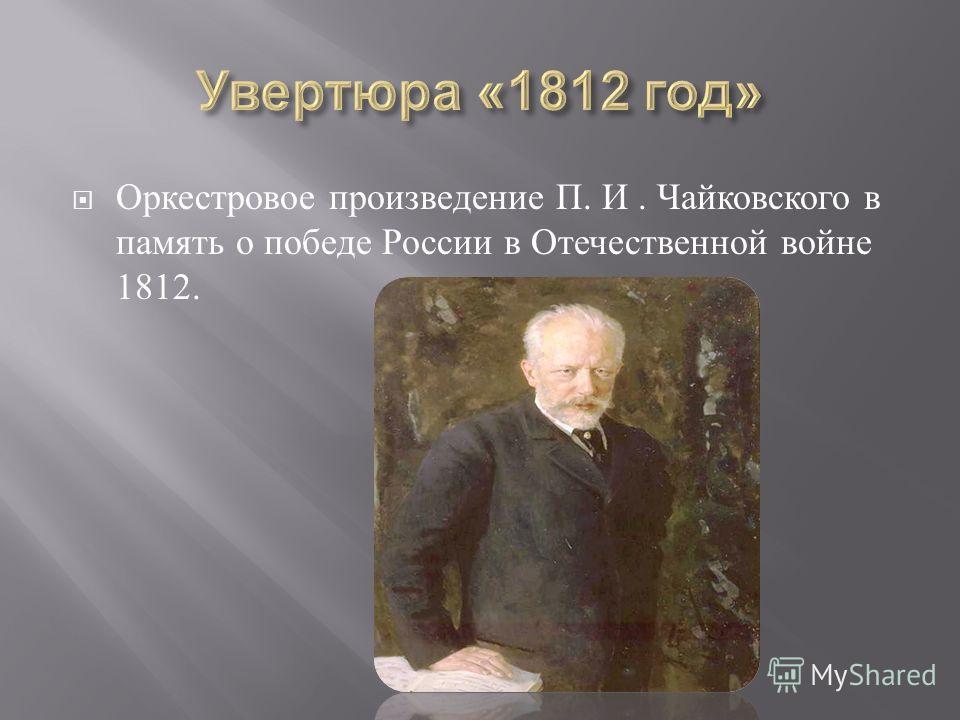 Оркестровое произведение П. И. Чайковского в память о победе России в Отечественной войне 1812.