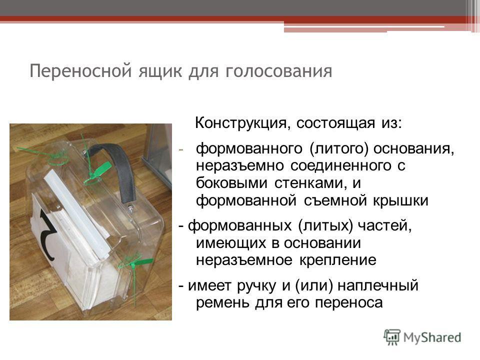 Переносной ящик для голосования Конструкция, состоящая из: - формованного (литого) основания, неразъемно соединенного с боковыми стенками, и формованной съемной крышки - формованных (литых) частей, имеющих в основании неразъемное крепление - имеет ру