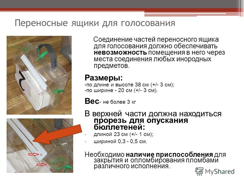 Переносные ящики для голосования Соединение частей переносного ящика для голосования должно обеспечивать невозможность помещения в него через места соединения любых инородных предметов. Размеры: -по длине и высоте 38 см (+/- 3 см); -по ширине - 20 см