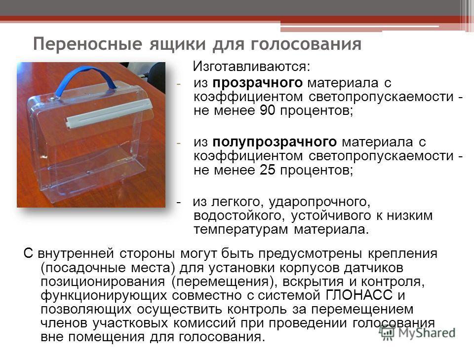 Переносные ящики для голосования Изготавливаются: - из прозрачного материала с коэффициентом светопропускаемости - не менее 90 процентов; - из полупрозрачного материала с коэффициентом светопропускаемости - не менее 25 процентов; -из легкого, ударопр