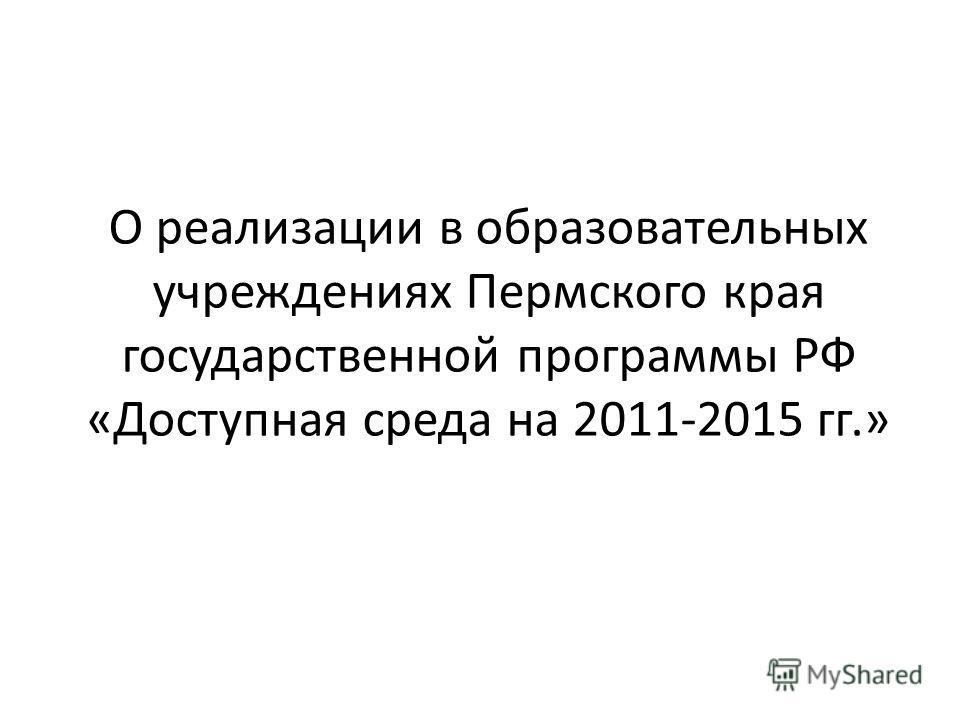 О реализации в образовательных учреждениях Пермского края государственной программы РФ «Доступная среда на 2011-2015 гг.»