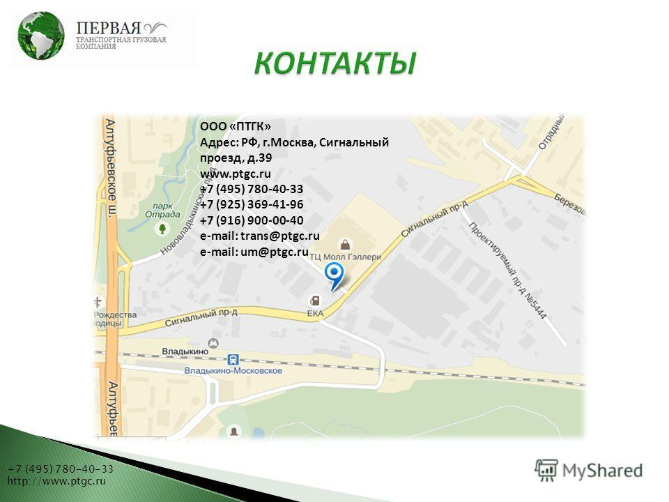 +7 (495) 780-40-33 http://www.ptgc.ru ООО «ПТГК» Адрес: РФ, г.Москва, Сигнальный проезд, д.39 www.ptgc.ru +7 (495) 780-40-33 +7 (925) 369-41-96 +7 (916) 900-00-40 e-mail: trans@ptgc.ru e-mail: um@ptgc.ru