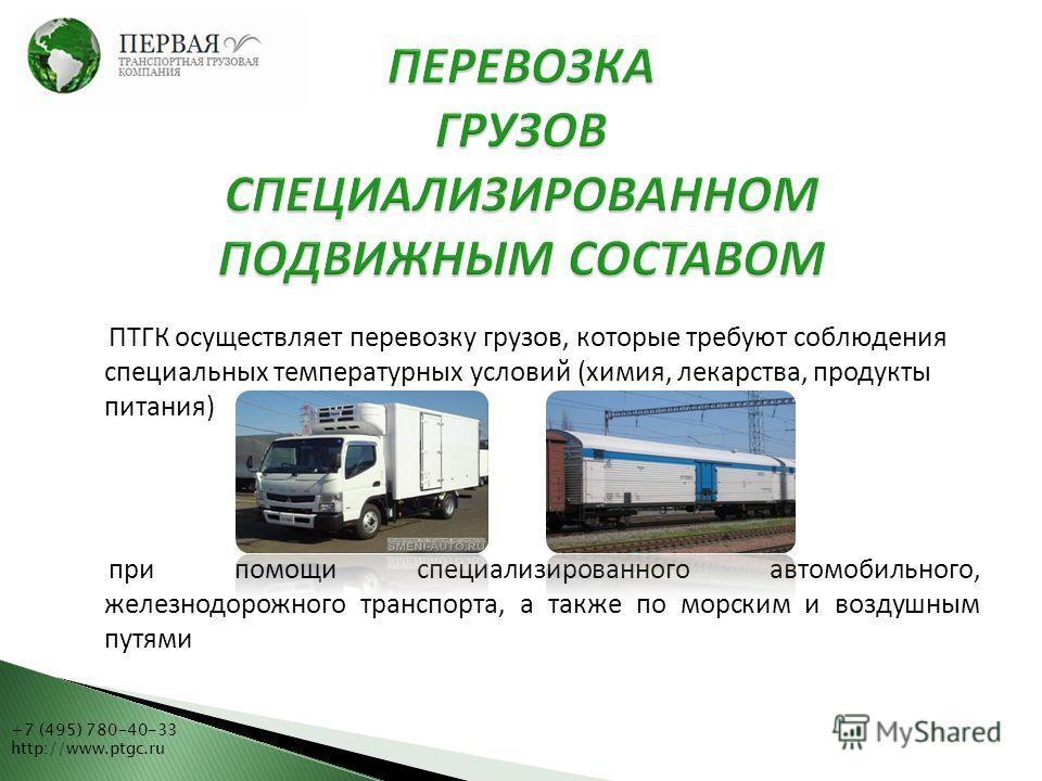 +7 (495) 780-40-33 http://www.ptgc.ru ПТГК осуществляет перевозку грузов, которые требуют соблюдения специальных температурных условий (химия, лекарства, продукты питания) при помощи специализированного автомобильного, железнодорожного транспорта, а