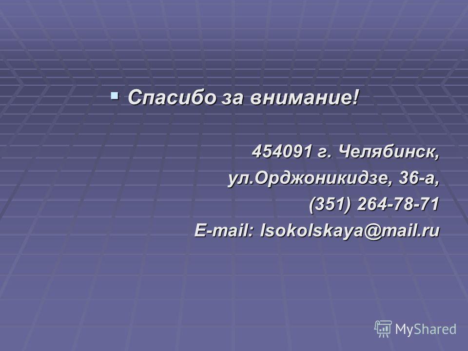 Спасибо за внимание! Спасибо за внимание! 454091 г. Челябинск, ул.Орджоникидзе, 36-а, (351) 264-78-71 E-mail: lsokolskaya@mail.ru