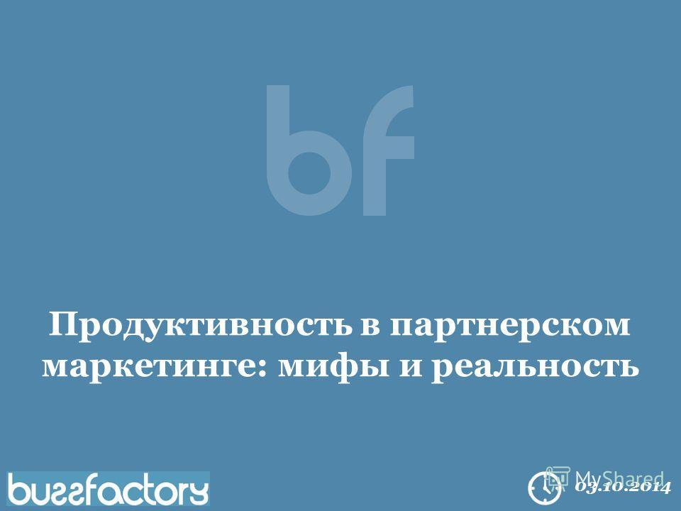 All right reserved Buzzfactory. 2014 03.10.2014 Продуктивность в партнерском маркетинге: мифы и реальность