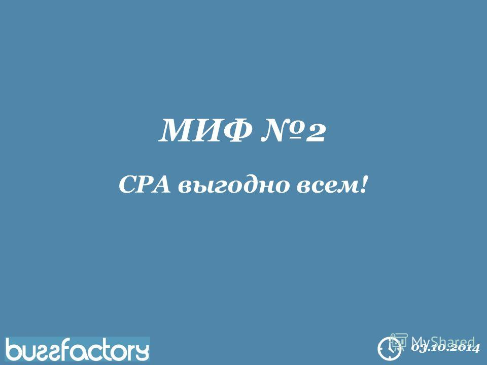 All right reserved Buzzfactory. 2014 03.10.2014 МИФ 2 CPA выгодно всем!