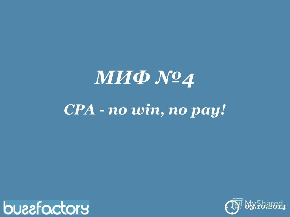 All right reserved Buzzfactory. 2014 03.10.2014 МИФ 4 CPA - no win, no pay!
