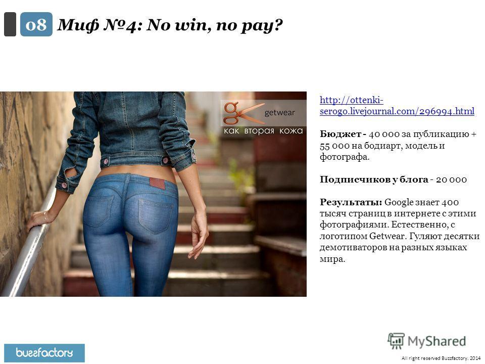 All right reserved Buzzfactory. 2014 Миф 4: No win, no pay? 0808 http://ottenki- serogo.livejournal.com/296994. html Бюджет - 40 000 за публикацию + 55 000 на бодиарт, модель и фотографа. Подписчиков у блога - 20 000 Результаты: Google знает 400 тыся
