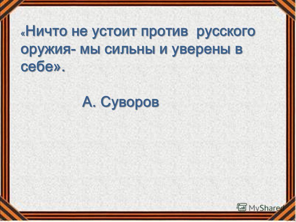 « Ничто не устоит против русского оружия- мы сильны и уверены в себе». А. Суворов