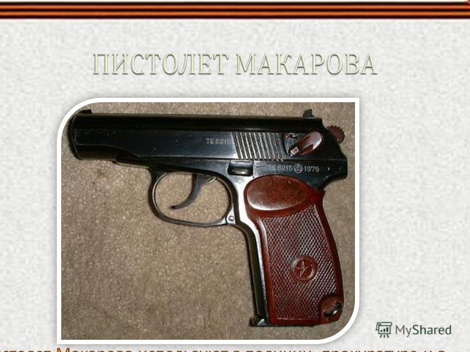 Пистолет Макарова используют в полиции, прокуратуре и в следственном комитете. Его ценят за его прочность и надежность, но у него слабая убойная сила.