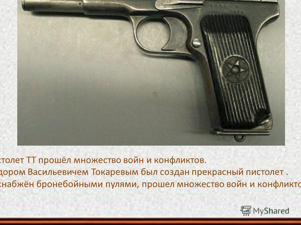 . Пистолет ТТ прошёл множество войн и конфликтов. Фёдором Васильевичем Токаревым был создан прекрасный пистолет. ТТ снабжён бронебойными пулями, прошел множество войн и конфликтов.