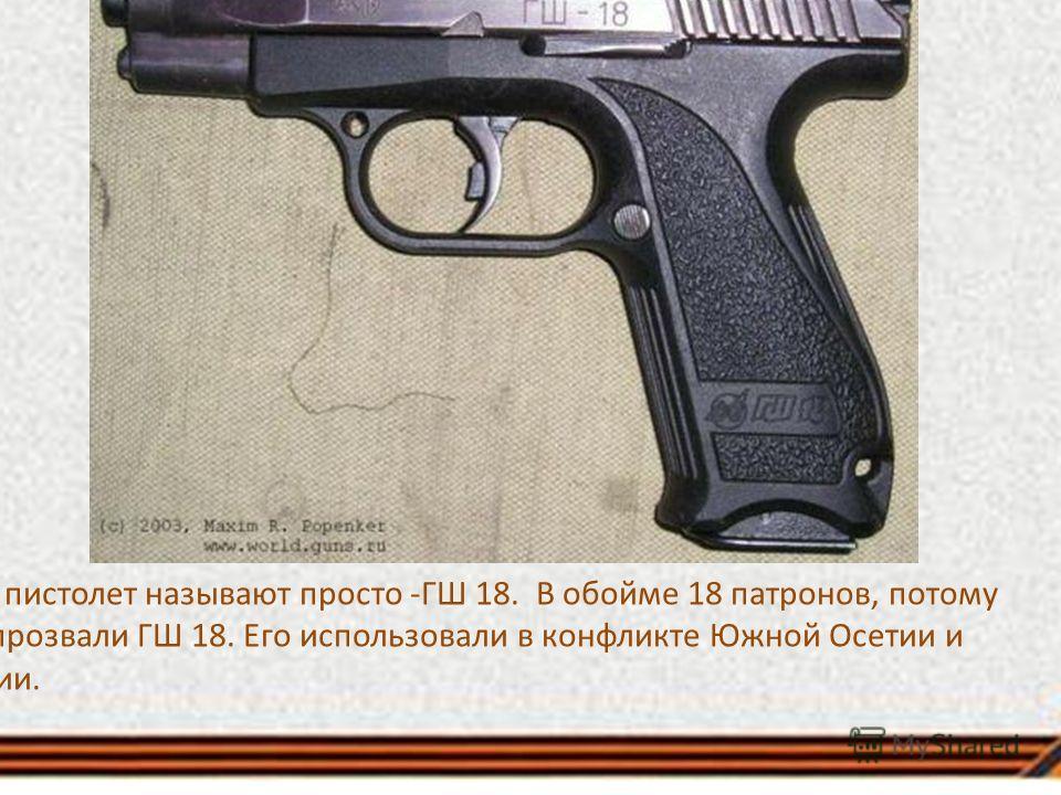 Этот пистолет называют просто -ГШ 18. В обойме 18 патронов, потому его прозвали ГШ 18. Его использовали в конфликте Южной Осетии и Грузии.