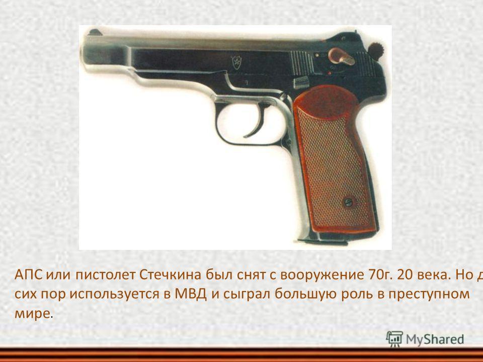 АПС или пистолет Стечкина был снят с вооружение 70 г. 20 века. Но до сих пор используется в МВД и сыграл большую роль в преступном мире.