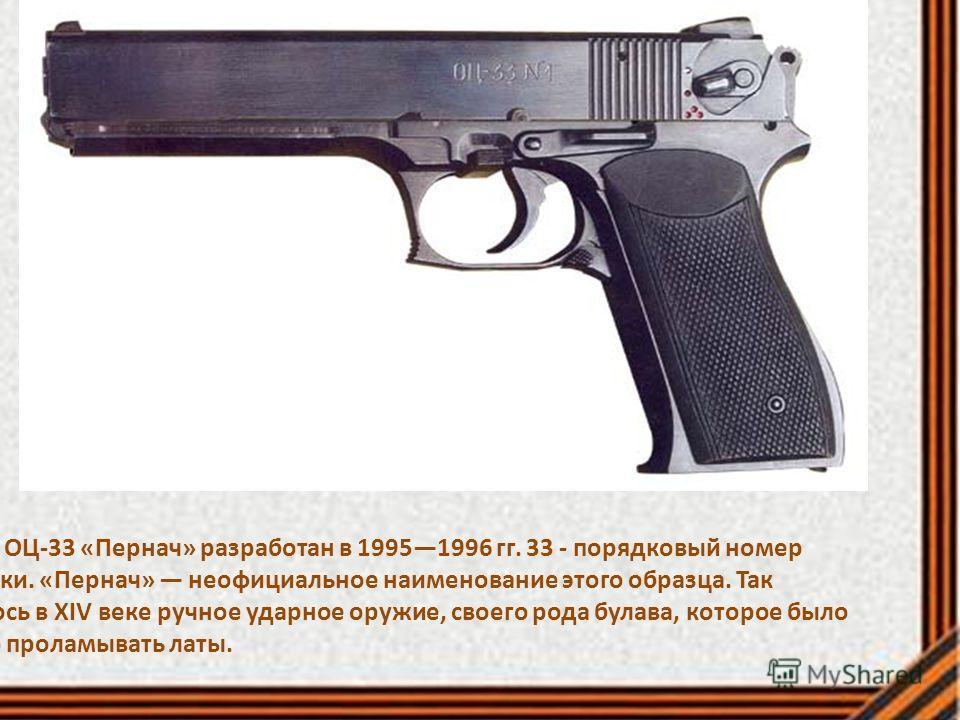Пистолет ОЦ-33 «Пернач» разработан в 19951996 гг. 33 - порядковый номер разработки. «Пернач» неофициальное наименование этого образца. Так называлось в XIV веке ручное ударное оружие, своего рода булава, которое было способно проламывать латы.