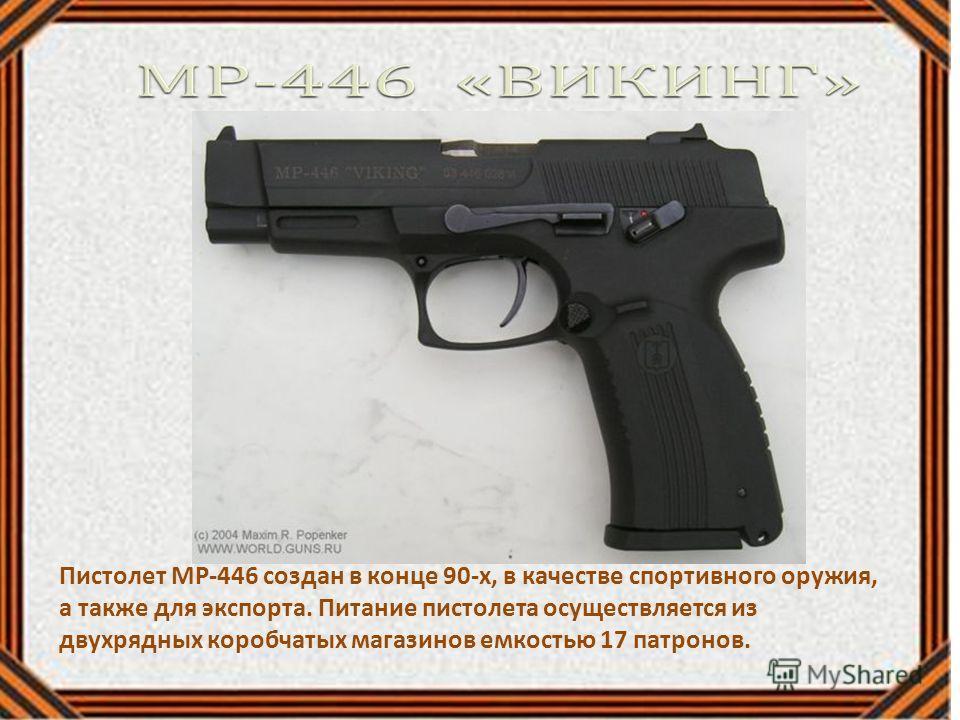 Пистолет МР-446 создан в конце 90-х, в качестве спортивного оружия, а также для экспорта. Питание пистолета осуществляется из двухрядных коробчатых магазинов емкостью 17 патронов.