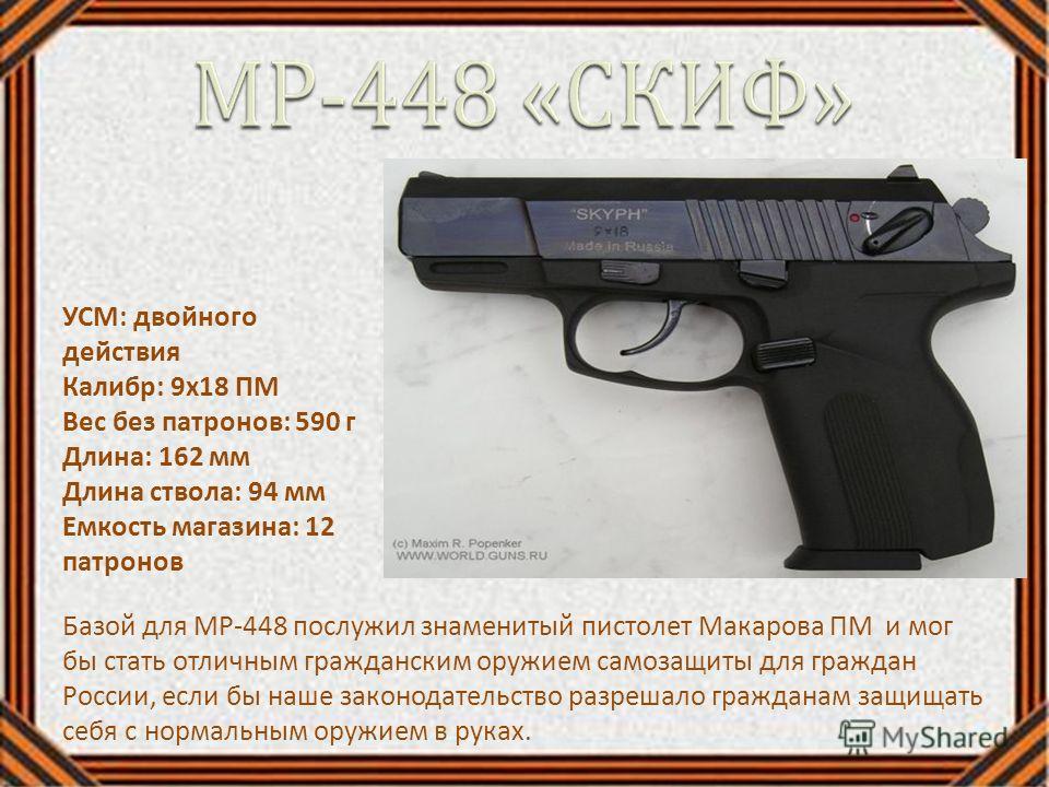 Базой для МР-448 послужил знаменитый пистолет Макарова ПМ и мог бы стать отличным гражданским оружием самозащиты для граждан России, если бы наше законодательство разрешало гражданам защищать себя с нормальным оружием в руках. УСМ: двойного действия