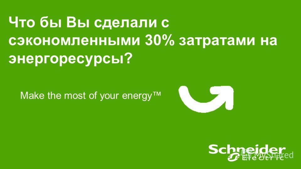 Что бы Вы сделали с сэкономленными 30% затратами на энергоресурсы? Make the most of your energy