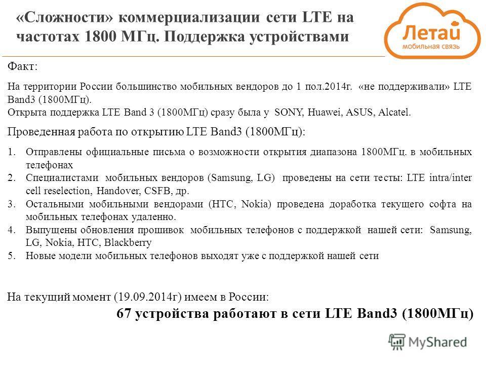 «Сложности» коммерциализации сети LTE на частотах 1800 МГц. Поддержка устройствами На текущий момент (19.09.2014 г) имеем в России: 67 устройства работают в сети LTE Band3 (1800МГц) Факт: На территории России большинство мобильных вендоров до 1 пол.2