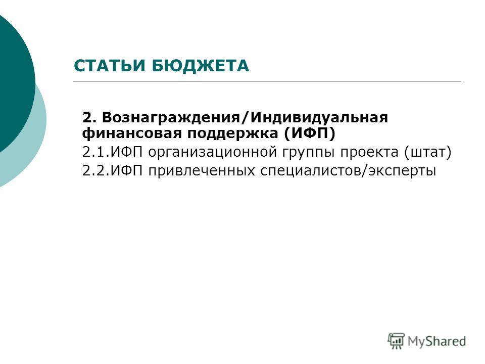 СТАТЬИ БЮДЖЕТА 2. Вознаграждения/Индивидуальная финансовая поддержка (ИФП) 2.1. ИФП организационной группы проекта (штат) 2.2. ИФП привлеченных специалистов/эксперты