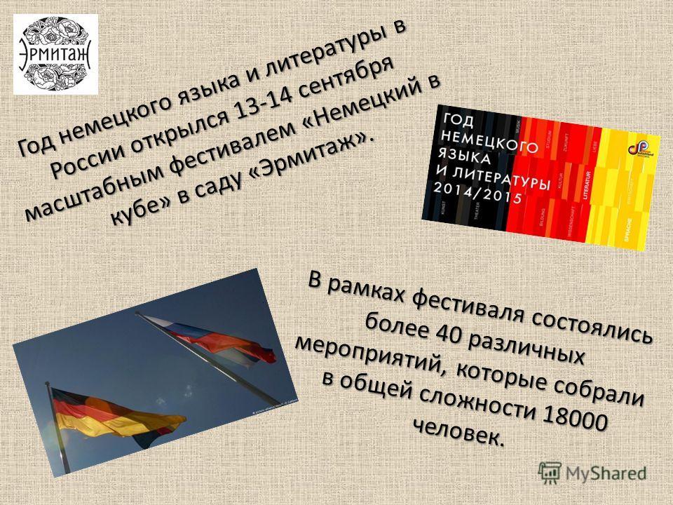 Год немецкого языка и литературы в России открылся 13-14 сентября масштабным фестивалем «Немецкий в кубе» в саду «Эрмитаж». В рамках фестиваля состоялись более 40 различных мероприятий, которые собрали в общей сложности 18000 человек.