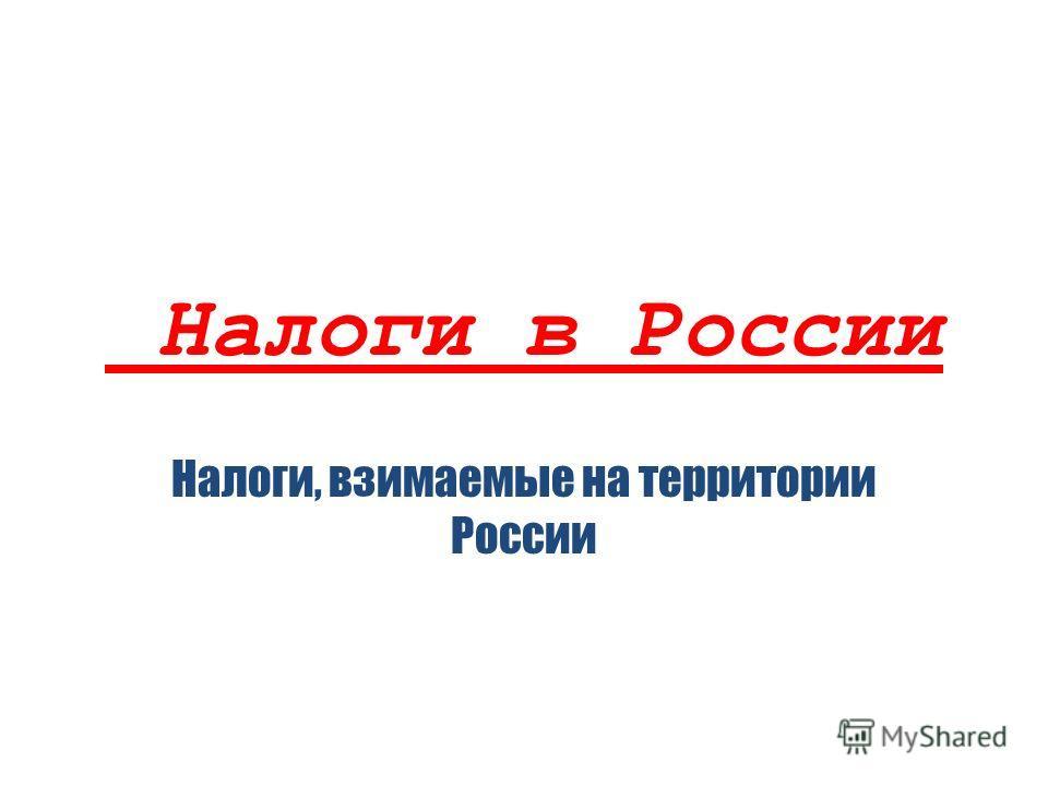 Налоги в России Налоги, взимаемые на территории России