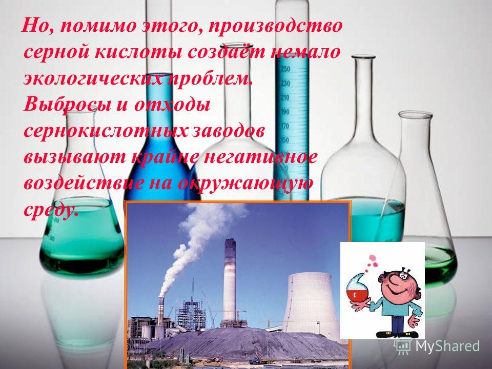 11 Но, помимо этого, производство серной кислоты создаёт немало экологических проблем. Выбросы и отходы сернокислотных заводов вызывают крайне негативное воздействие на окружающую среду.