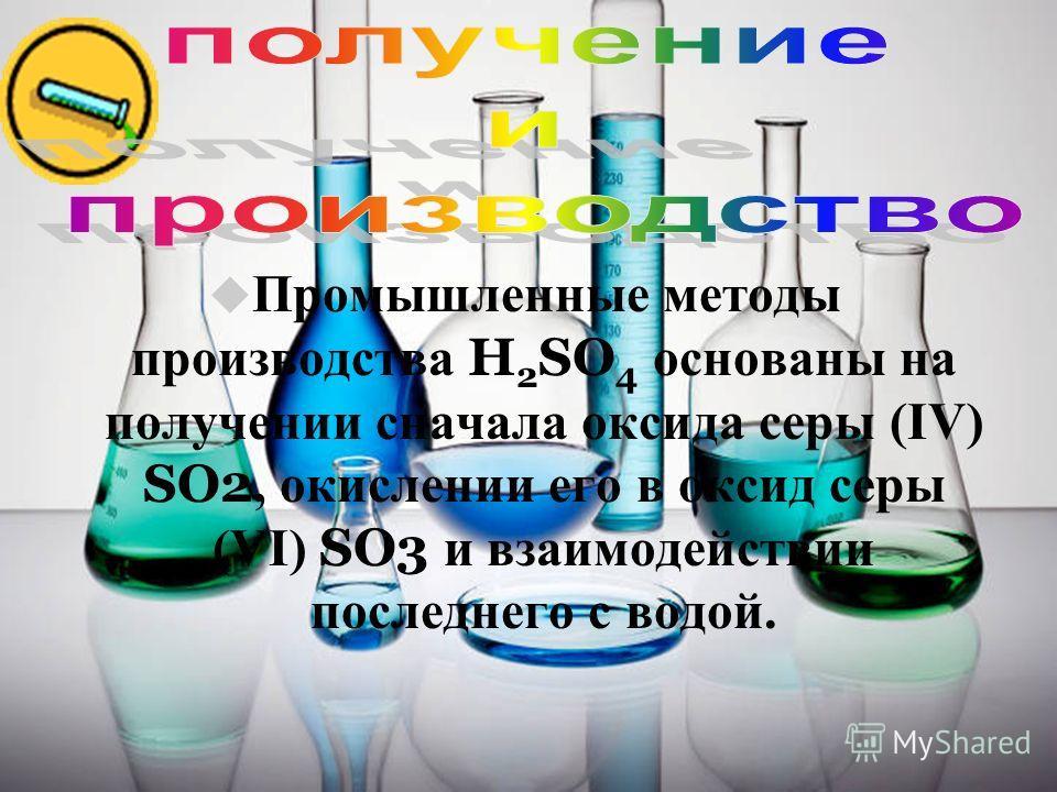 4 Промышленные методы производства H 2 SO 4 основаны на получении сначала оксида серы (IV) SO2, окислении его в оксид серы (VI) SO3 и взаимодействии последнего с водой.