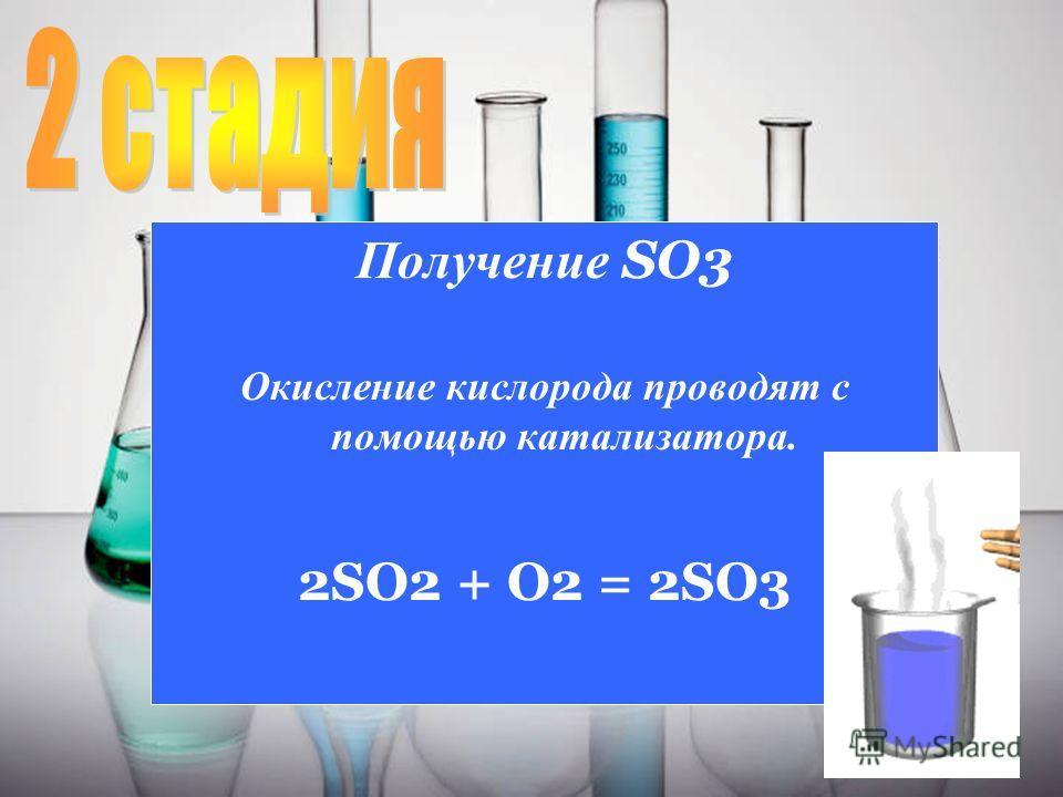 7 Получение SO3 Окисление кислорода проводят с помощью катализатора. 2SO2 + O2 = 2SO3
