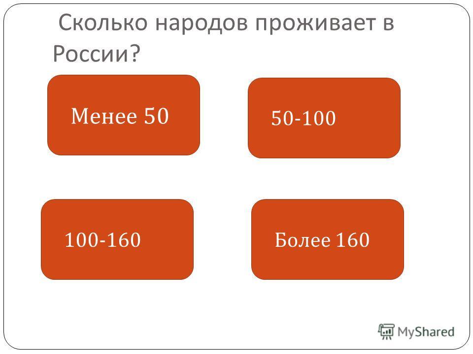 Сколько народов проживает в России ? Менее 50 Более 160 50-100 100-160